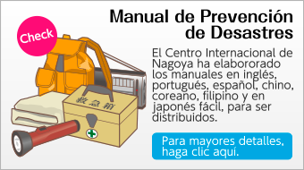 Manual de Prevención de Desastres: El Centro Internacional de Nagoya ha elabororado los manuales en inglés, portugués, español, chino, coreano, filipino y en japonés fácil, para ser distribuidos.