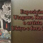 Exposição de Utagawa Kuniyoshi ~o artista de Ukiyo-e fora de série!